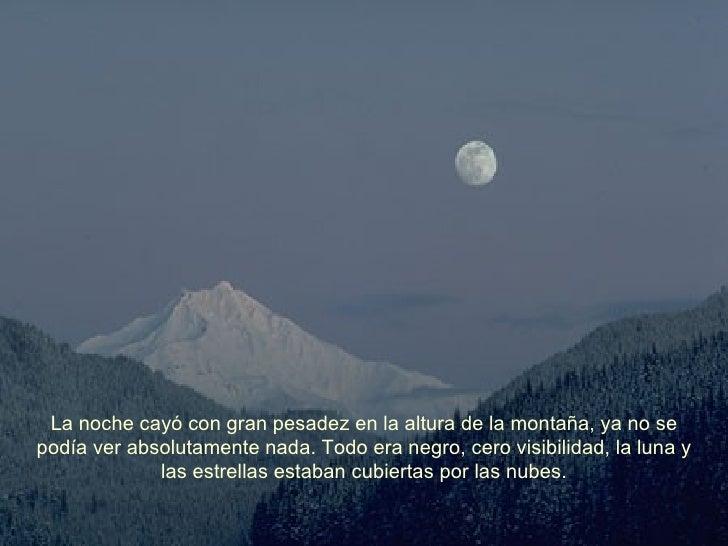 La noche cayó con gran pesadez en la altura de la montaña, ya no se podía ver absolutamente nada. Todo era negro, cero vis...