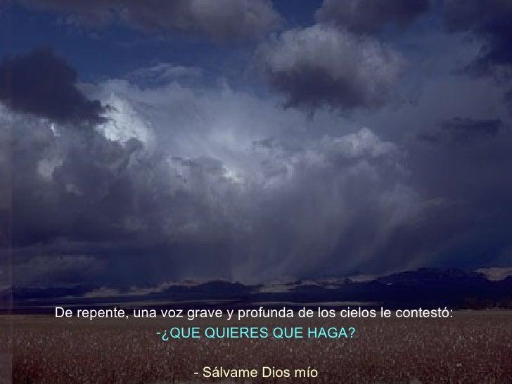 <ul><li>De repente, una voz grave y profunda de los cielos le contestó:   </li></ul><ul><li>¿QUE QUIERES QUE HAGA? </li></...