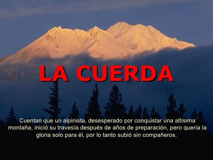 LA CUERDA Cuentan que un alpinista, desesperado por conquistar una altísima montaña, inició su travesía después de años de...