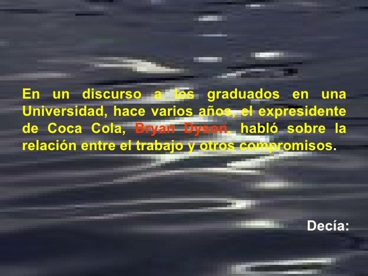 En un discurso a los graduados en una Universidad, hace varios años, el expresidente de Coca Cola,   Bryan Dyson , habló s...