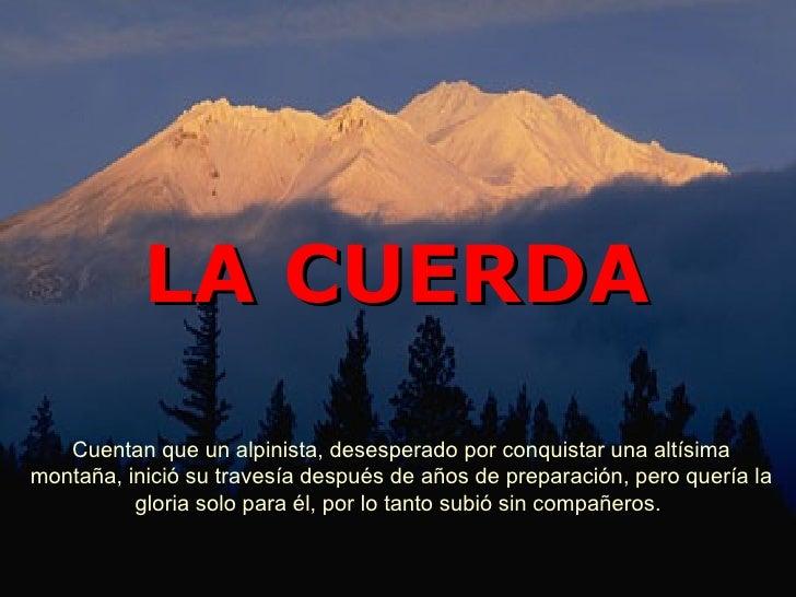LA CUERDA   Cuentan que un alpinista, desesperado por conquistar una altísimamontaña, inició su travesía después de años d...