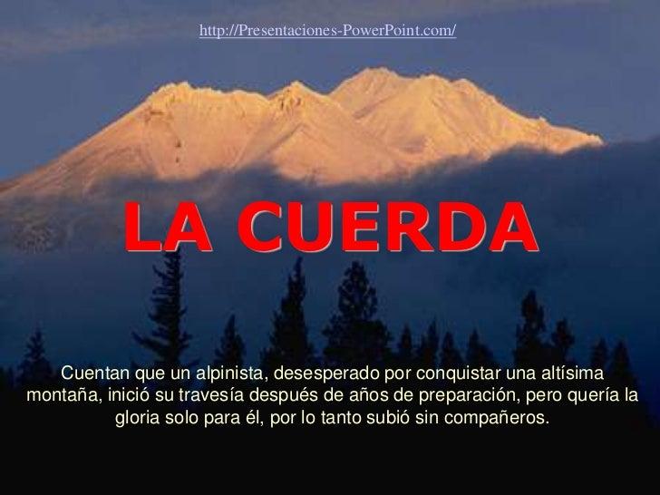 http://Presentaciones-PowerPoint.com/           LA CUERDA   Cuentan que un alpinista, desesperado por conquistar una altís...