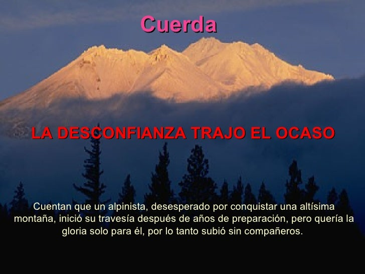 LA DESCONFIANZA TRAJO EL OCASO Cuentan que un alpinista, desesperado por conquistar una altísima montaña, inició su traves...