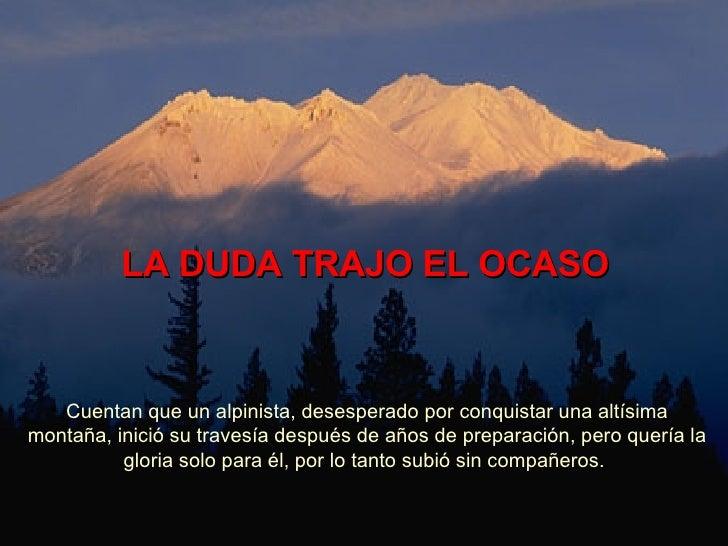 LA DUDA TRAJO EL OCASO Cuentan que un alpinista, desesperado por conquistar una altísima montaña, inició su travesía despu...