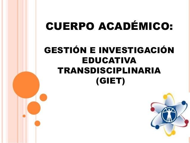 CUERPO ACADÉMICO: GESTIÓN E INVESTIGACIÓN EDUCATIVA TRANSDISCIPLINARIA (GIET)