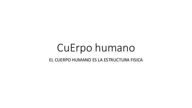 CuErpo humano EL CUERPO HUMANO ES LA ESTRUCTURA FISICA