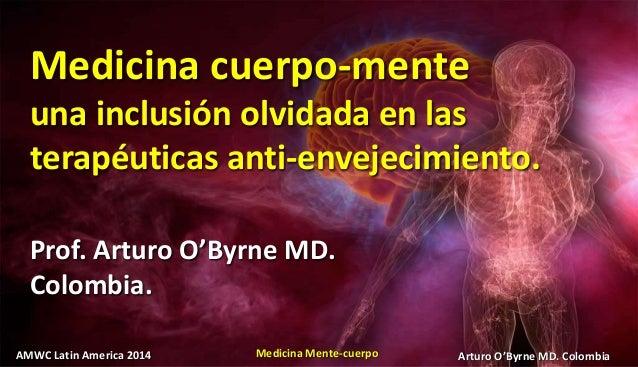 AMWC Latin America 2014 Medicina Mente-cuerpo Arturo O'Byrne MD. Colombia Medicina cuerpo-mente una inclusión olvidada en ...