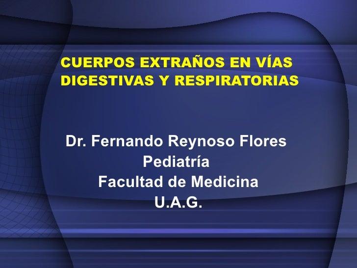 CUERPOS EXTRAÑOS EN VÍAS DIGESTIVAS Y RESPIRATORIAS Dr. Fernando Reynoso Flores  Pediatría  Facultad de Medicina U.A.G.