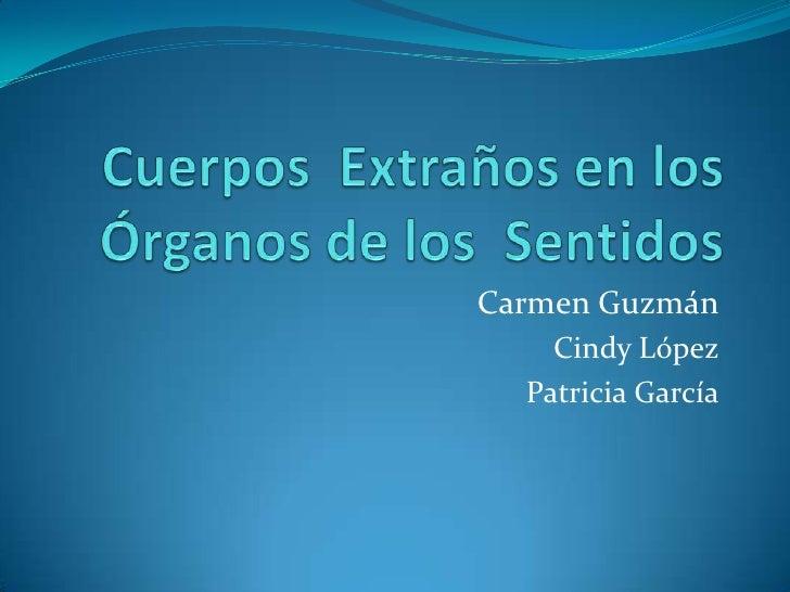 Cuerpos  Extraños en los Órganos de los  Sentidos<br />Carmen Guzmán<br />Cindy López<br />Patricia García<br />