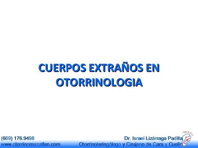CUERPOS EXTRAÑOS EN OTORRINOLOGIA  (669) 176.9498 www.otorrinomazatlan.com  Dr. Israel Lizárraga Padilla Otorrinolaringólo...