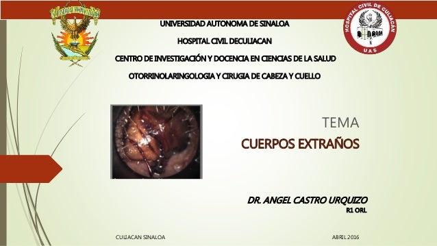 TEMA CUERPOS EXTRAÑOS UNIVERSIDAD AUTONOMA DE SINALOA HOSPITAL CIVIL DECULIACAN CENTRO DE INVESTIGACIÓN Y DOCENCIA EN CIEN...