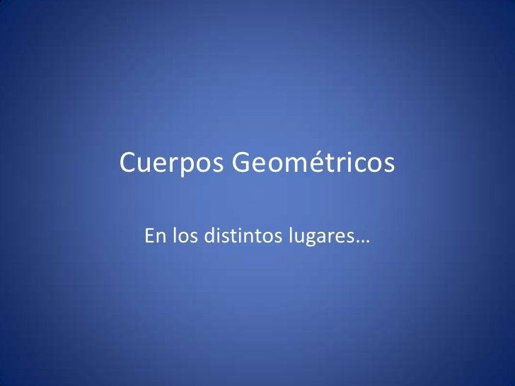 Cuerpos Geométricos<br />En los distintos lugares…<br />