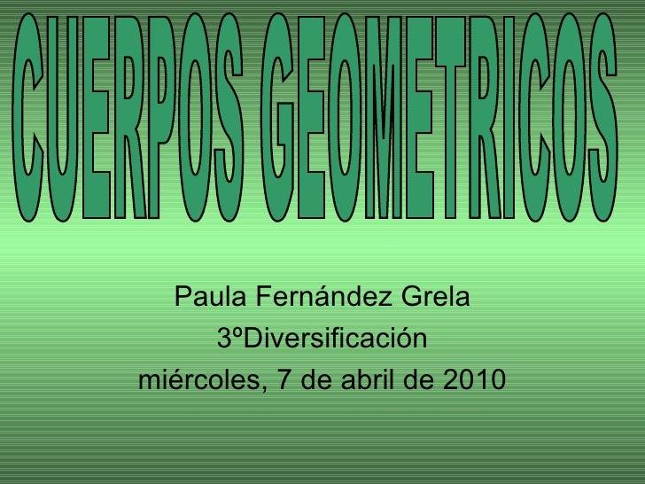 Paula Fernández Grela 3ºDiversificación miércoles, 7 de abril de 2010 CUERPOS GEOMETRICOS