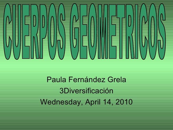 Paula Fernández Grela 3Diversificación Wednesday, April 14, 2010 CUERPOS GEOMETRICOS