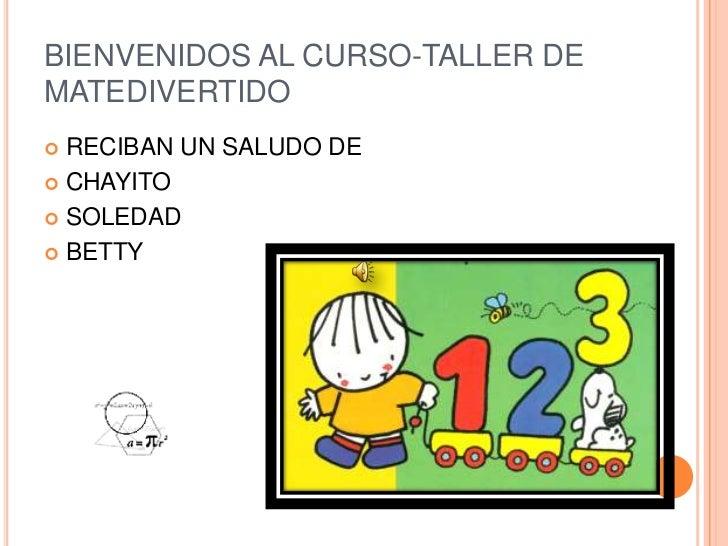 BIENVENIDOS AL CURSO-TALLER DE MATEDIVERTIDO<br />RECIBAN UN SALUDO DE <br />CHAYITO  <br />SOLEDAD <br />BETTY <br />