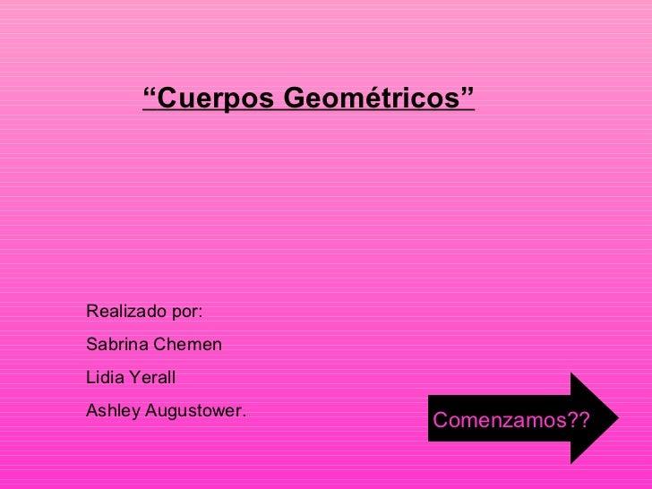 """ Cuerpos Geométricos"" Realizado por:  Sabrina Chemen Lidia Yerall Ashley Augustower.  Comenzamos??"
