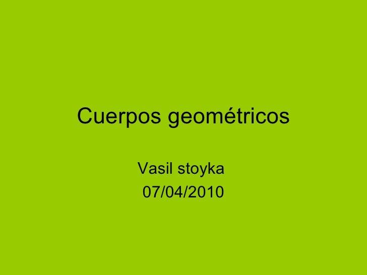 Cuerpos geométricos Vasil stoyka  07/04/2010