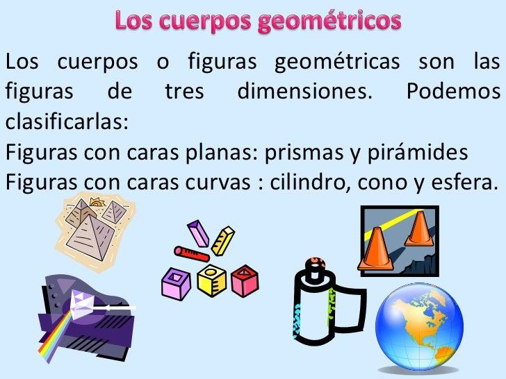 Los cuerpos geométricos<br />Los cuerpos o figuras geométricas son las figuras de tres dimensiones. Podemos clasificarlas:...