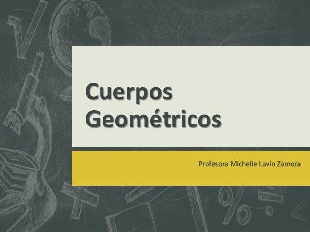 CuerposGeométricosProfesora Michelle Lavín Zamora