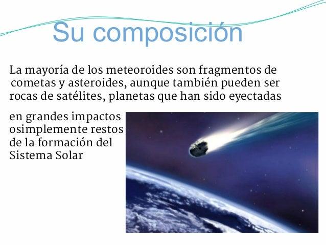 Su composición  La mayoría de los meteoroides son fragmentos de  cometas y asteroides, aunque también pueden ser  rocas de...