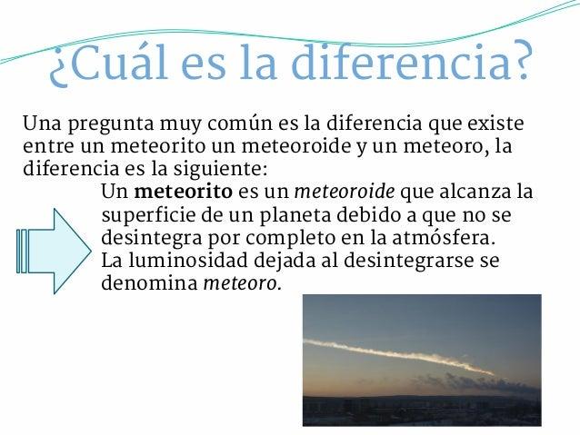 ¿Cuál es la diferencia?  Una pregunta muy común es la diferencia que existe  entre un meteorito un meteoroide y un meteoro...