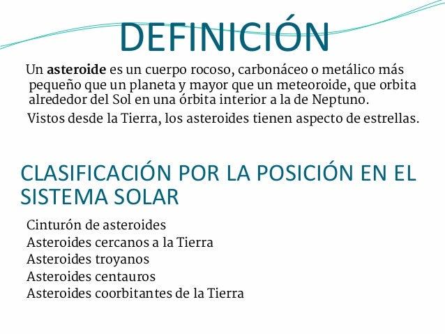 DEFINICIÓN  Un asteroide es un cuerpo rocoso, carbonáceo o metálico más  pequeño que un planeta y mayor que un meteoroide,...
