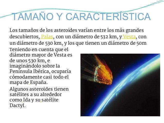 TAMAÑO Y CARACTERÍSTICA  Los tamaños de los asteroides varían entre los más grandes  descubiertos, Palas, con un diámetro ...