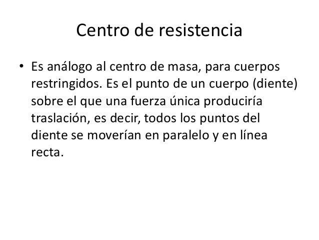 Centro de resistencia • Es análogo al centro de masa, para cuerpos restringidos. Es el punto de un cuerpo (diente) sobre e...