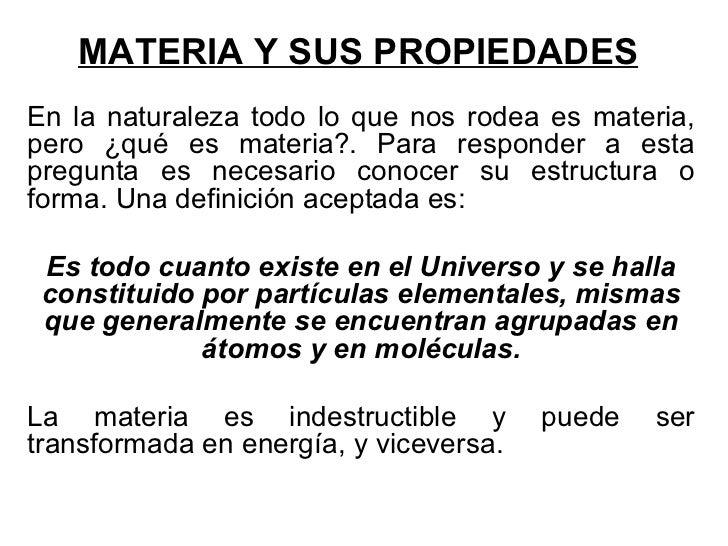 MATERIA Y SUS PROPIEDADES En la naturaleza todo lo que nos rodea es materia, pero ¿qué es materia?. Para responder a esta ...