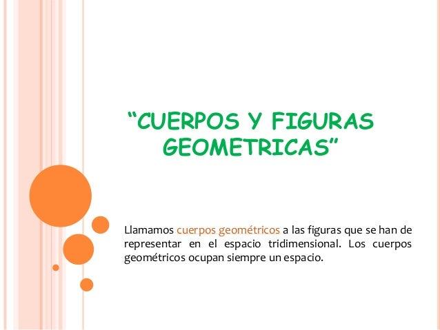 """""""CUERPOS Y FIGURASGEOMETRICAS""""Llamamos cuerpos geométricos a las figuras que se han derepresentar en el espacio tridimensi..."""