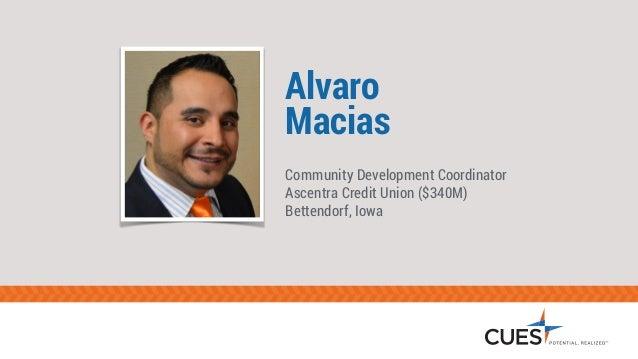 Alvaro  Macias  Community Development Coordinator  Ascentra Credit Union ($340M)  Bettendorf, Iowa