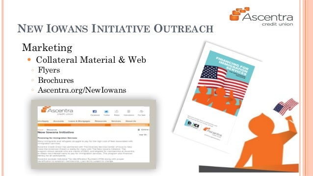 NEW IOWANS INITIATIVE OUTREACH  Marketing  ● Collateral Material & Web  ○ Flyers  ○ Brochures  ○ Ascentra.org/NewIowans