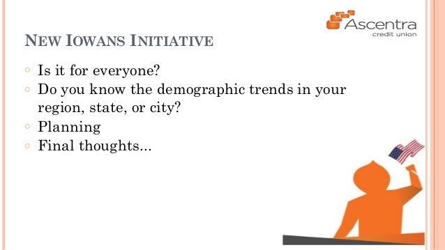 NEW IOWANS INITIATIVE  ○ Is it for everyone?  ○ Do you know the demographic trends in your  region, state, or city?  ○ Pla...