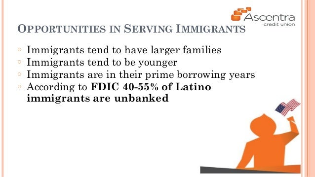 OPPORTUNITIES IN SERVING IMMIGRANTS  ○ Immigrants tend to have larger families  ○ Immigrants tend to be younger  ○ Immigra...