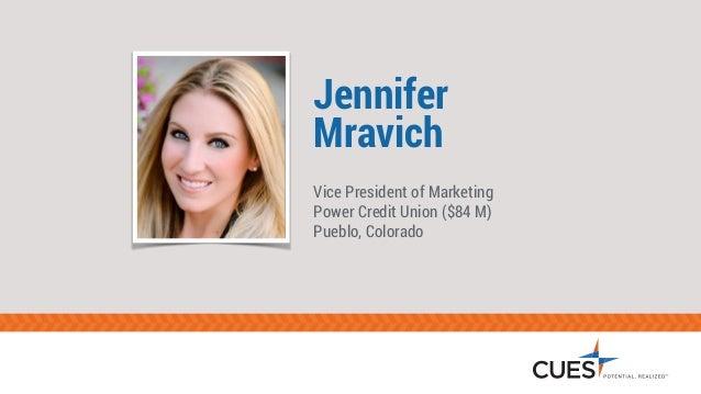 Jennifer  Mravich  Vice President of Marketing  Power Credit Union ($84 M)  Pueblo, Colorado