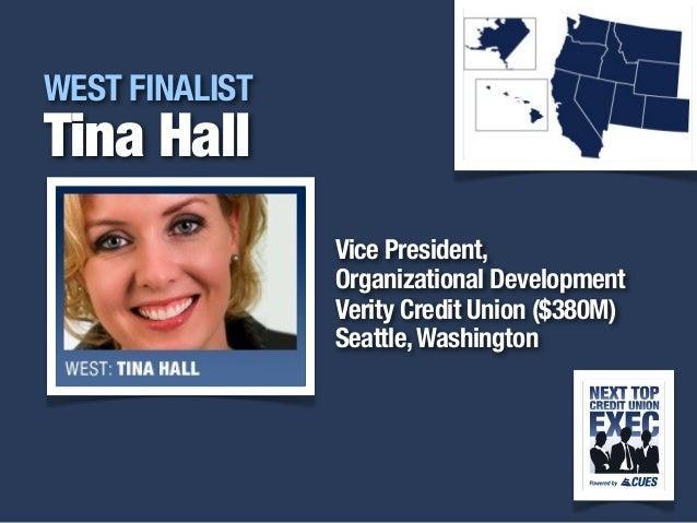 i WEST FINALIST Tina Hall Vice President, Organizational Development Verity Credit Union ($380M) Seattle,Washington