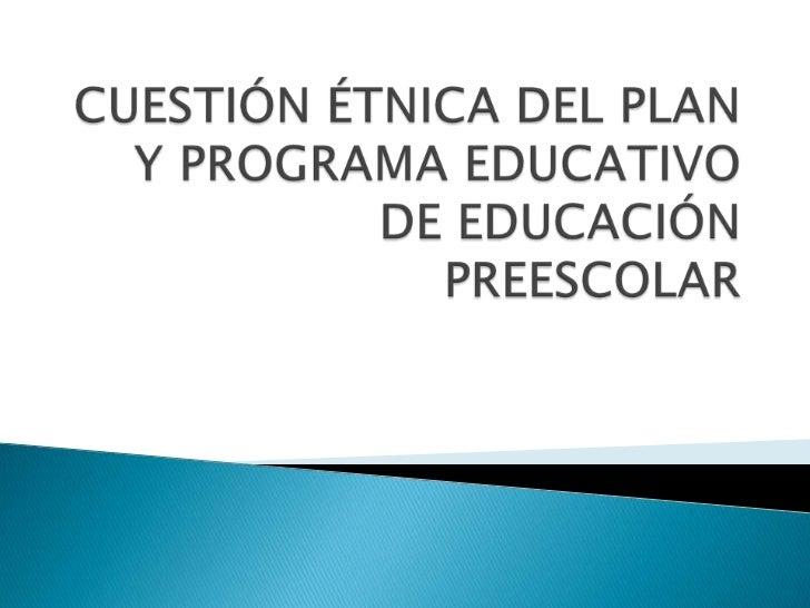 CUESTIÓN ÉTNICA DEL PLAN Y PROGRAMA EDUCATIVO DE EDUCACIÓN PREESCOLAR<br />