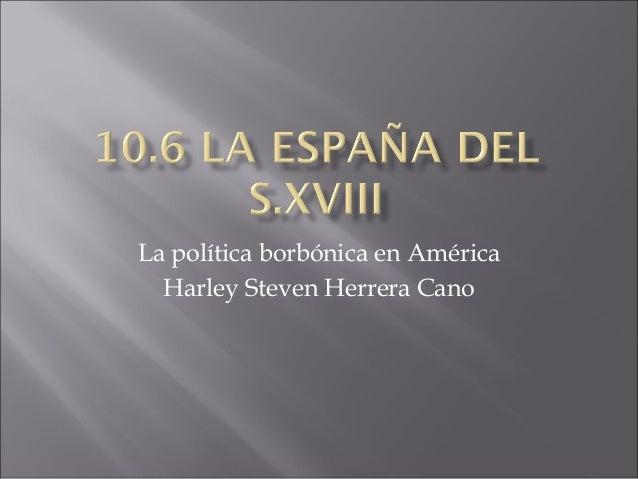 La política borbónica en AméricaHarley Steven Herrera Cano