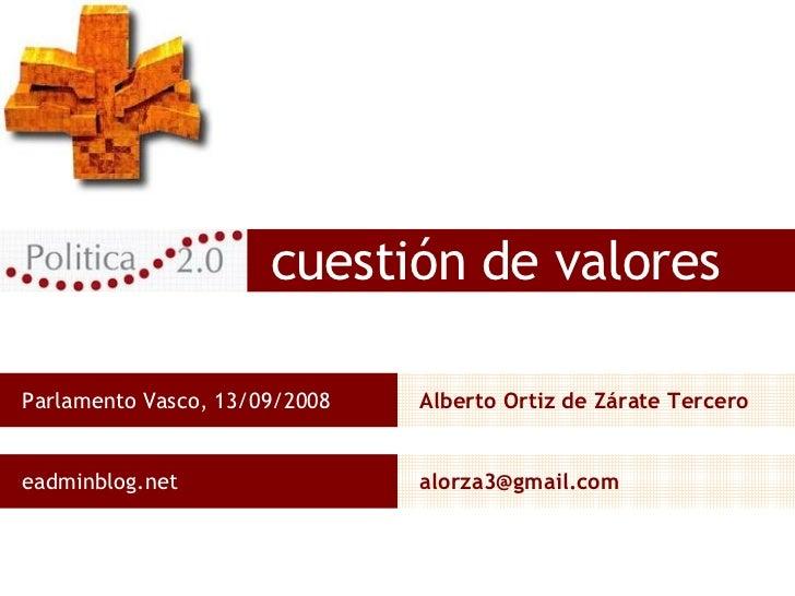cuestión de valores Parlamento Vasco, 13/09/2008 Alberto Ortiz de Zárate Tercero eadminblog.net [email_address]