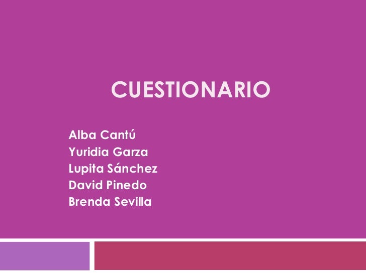 CUESTIONARIO  Alba Cantú  Yuridia Garza  Lupita Sánchez  David Pinedo Brenda Sevilla
