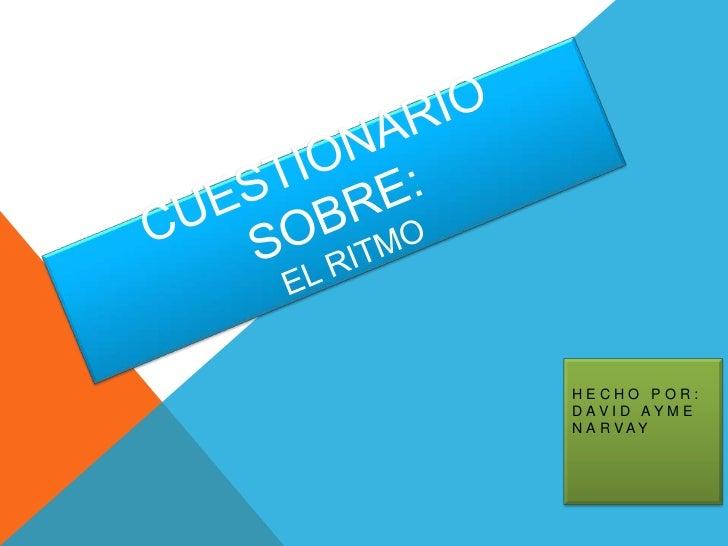 CUESTIONARIO SOBRE:EL RITMO<br />HECHO POR: DAVID AYME NARVAY<br />