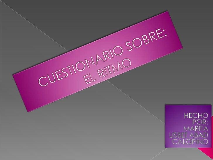 CUESTIONARIO SOBRE:EL RITMO<br />HECHO POR:<br />MARITA LISBET ABAD CALOPINO<br />