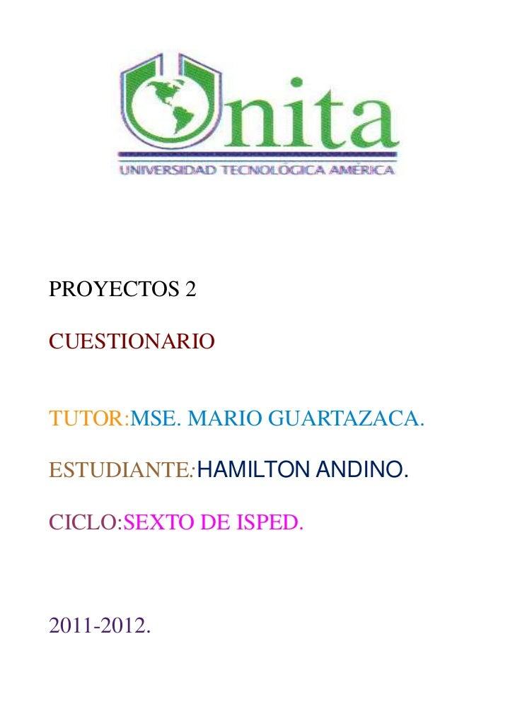 PROYECTOS 2CUESTIONARIOTUTOR:MSE. MARIO GUARTAZACA.ESTUDIANTE:HAMILTON ANDINO.CICLO:SEXTO DE ISPED.2011-2012.