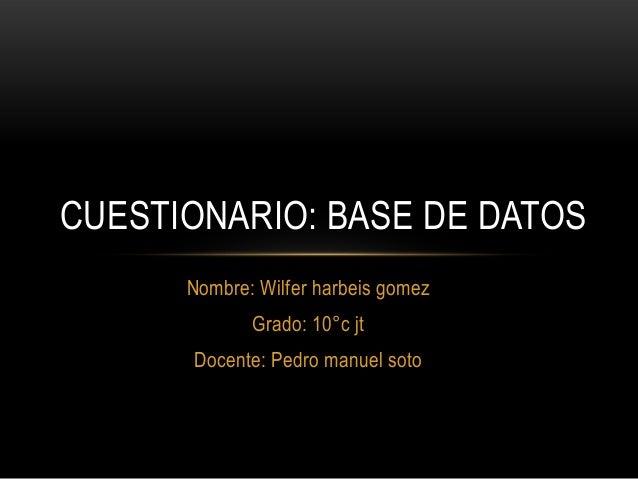 Nombre: Wilfer harbeis gomez Grado: 10°c jt Docente: Pedro manuel soto CUESTIONARIO: BASE DE DATOS