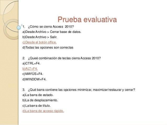 Prueba evaluativa 1. ¿Cómo se cierra Access 2010? a)Desde Archivo > Cerrar base de datos. b)Desde Archivo > Salir. c)Desde...
