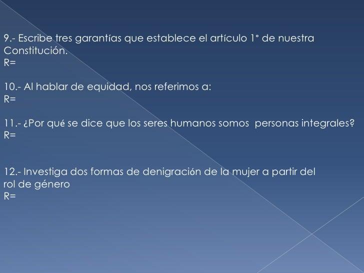 9.- Escribe tres garantías que establece el artículo 1° de nuestra <br />Constitución.<br />R=<br />10.- Al hablar de equi...