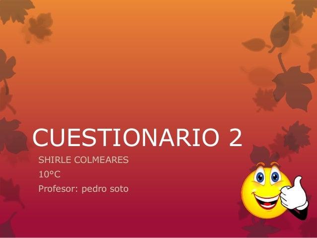CUESTIONARIO 2 SHIRLE COLMEARES 10°C Profesor: pedro soto
