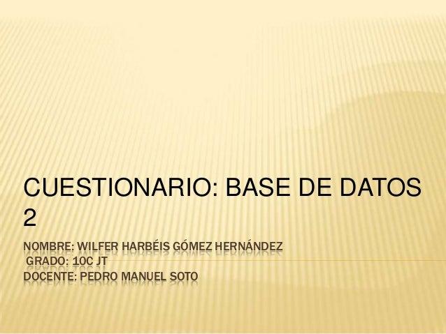 NOMBRE: WILFER HARBÉIS GÓMEZ HERNÁNDEZ GRADO: 10C JT DOCENTE: PEDRO MANUEL SOTO CUESTIONARIO: BASE DE DATOS 2