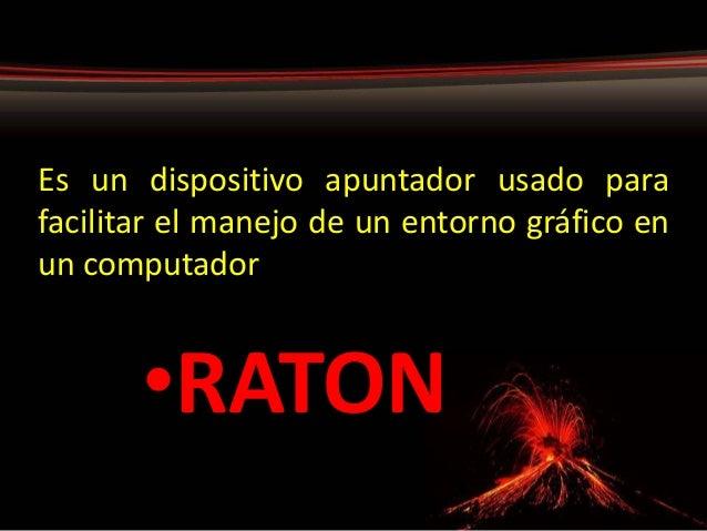 Es un dispositivo apuntador usado para facilitar el manejo de un entorno gráfico en un computador •RATON