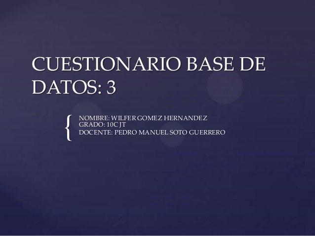 { CUESTIONARIO BASE DE DATOS: 3 NOMBRE: WILFER GOMEZ HERNANDEZ GRADO: 10C JT DOCENTE: PEDRO MANUEL SOTO GUERRERO